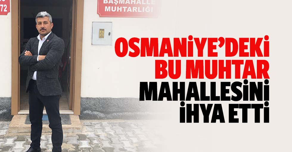 Osmaniye'deki bu muhtar mahallesini ihya etti