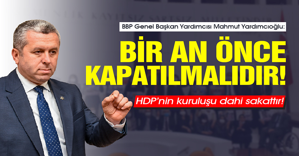 Yardımcıoğlu: HDP'nin kuruluşu dahi sakattır! Bir an önce kapatılmalıdır!