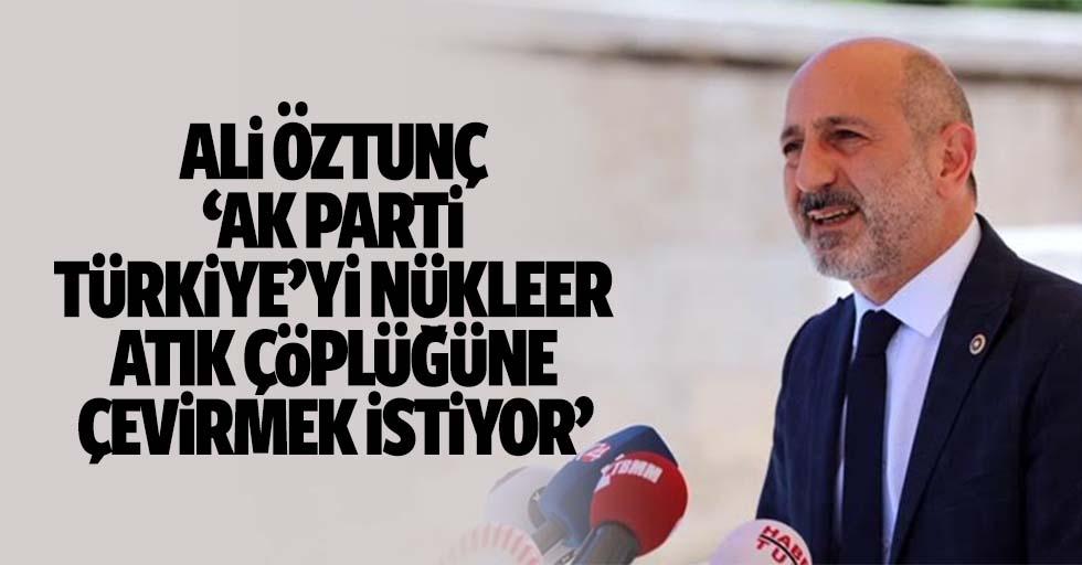 Ali Öztunç, 'Ak parti, Türkiye'yi nükleer atık çöplüğüne çevirmek istiyor'