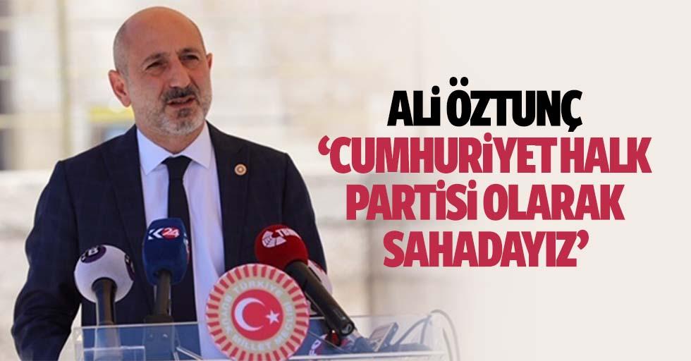 Ali Öztunç: 'Cumhuriyet halk partisi olarak sahadayız'