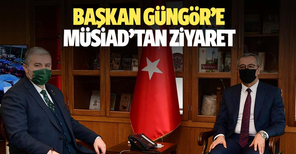 Başkan Güngör'e Müsiad'tan Ziyaret