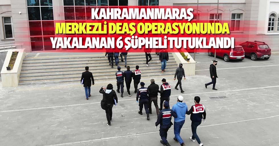 Kahramanmaraş merkezli DEAŞ operasyonunda yakalanan 6 şüpheli tutuklandı
