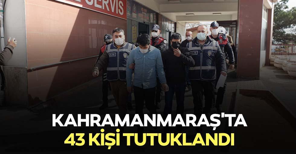 Kahramanmaraş'ta 43 kişi tutuklandı