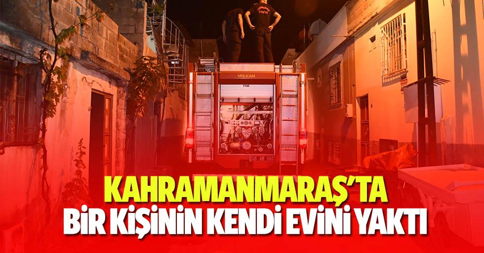 Kahramanmaraş'ta bir kişinin kendi evini yaktı