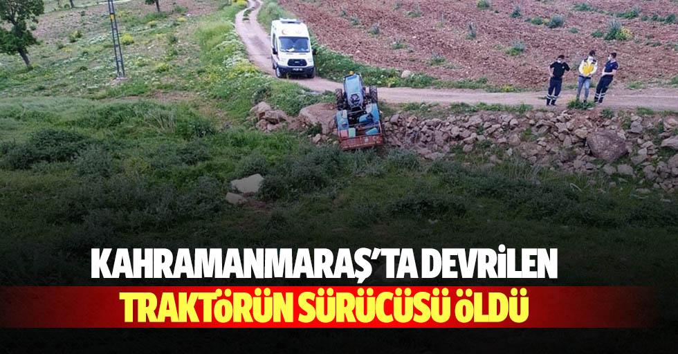 Kahramanmaraş'ta devrilen traktörün sürücüsü öldü