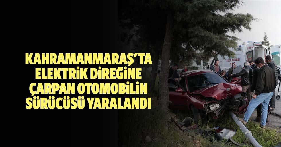 Kahramanmaraş'ta elektrik direğine çarpan otomobilin sürücüsü yaralandı