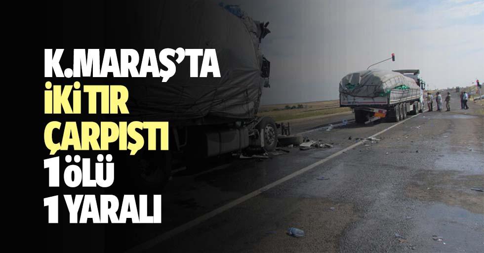 Kahramanmaraş'ta iki tır çarpıştı: 1 ölü, 1 yaralı