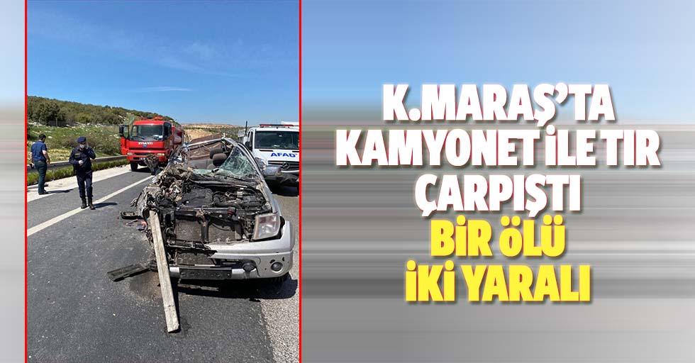 Kahramanmaraş'ta kamyonet ile tır çarpıştı, 1 ölü, 2 yaralı