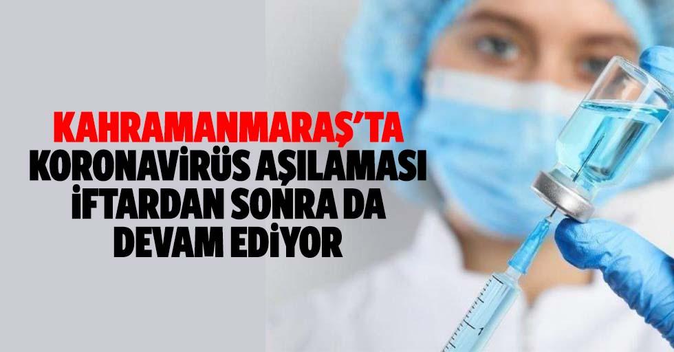 Kahramanmaraş'ta koronavirüs aşılaması iftardan sonra da devam ediyor