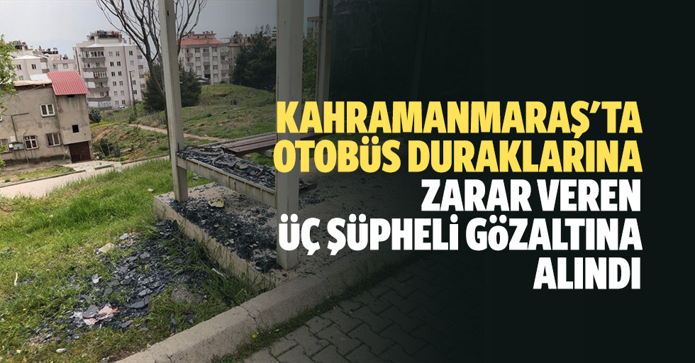 Kahramanmaraş'ta otobüs duraklarına zarar veren 3 şüpheli gözaltına alındı