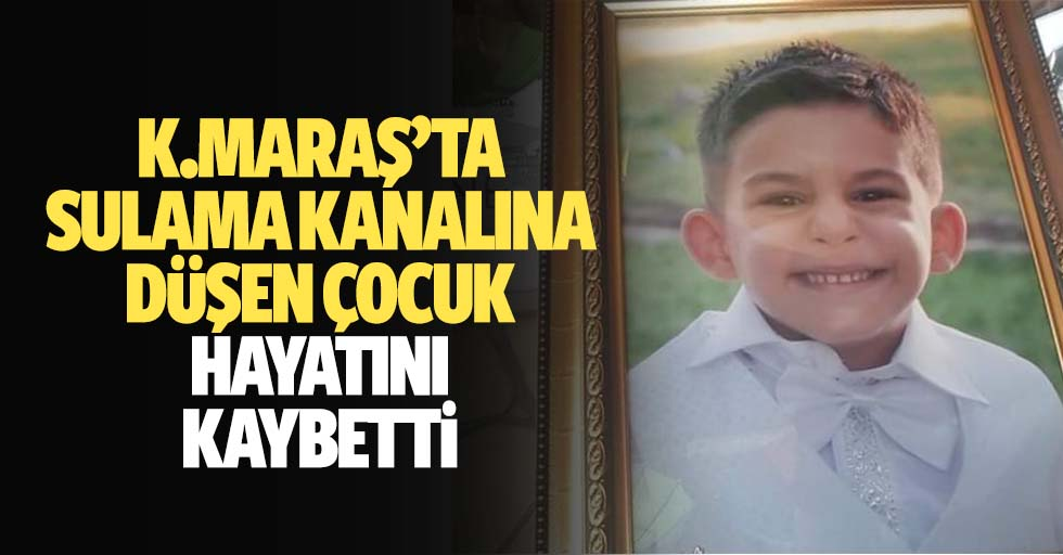 Kahramanmaraş'ta sulama kanalına düşen çocuk hayatını kaybetti