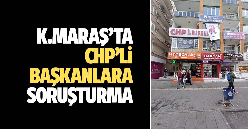 Kahramanmaraş'ta CHP'li başkanlara soruşturma