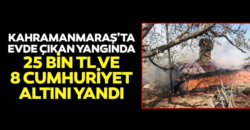 Kahramanmaraş'ta evde çıkan yangında 25 bin tl ve 8 cumhuriyet altını yandı