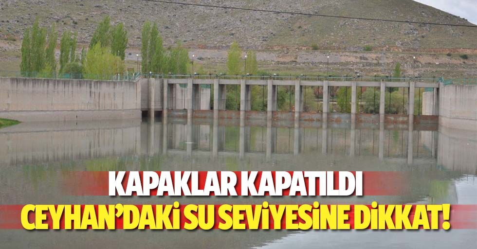 Kapaklar kapatıldı, Seyhan'daki su seviyesine dikkat!