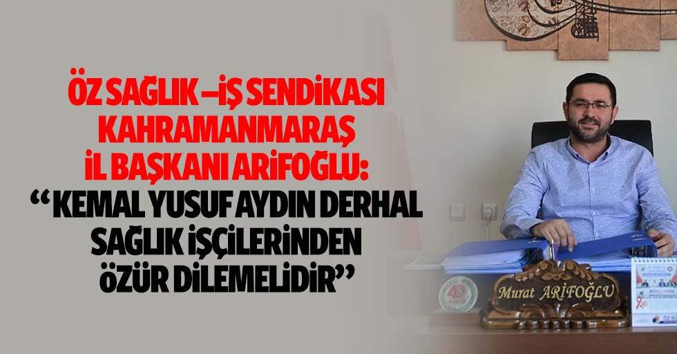 """Öz Sağlık –İş Sendikası Kahramanmaraş İl Başkanı Arifoğlu: """"Kemal Yusuf Aydın derhal sağlık işçilerinden özür dilemelidir"""""""