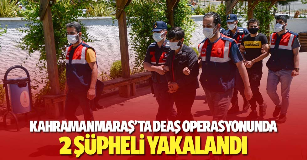 Kahramanmaraş'ta DEAŞ operasyonunda 2 şüpheli yakalandı