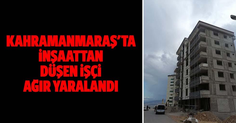 Kahramanmaraş'ta inşaattan düşen işçi ağır yaralandı