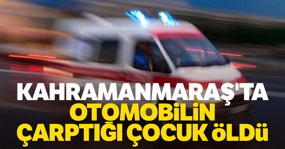 Kahramanmaraş'ta otomobilin çarptığı 12 yaşındaki çocuk öldü