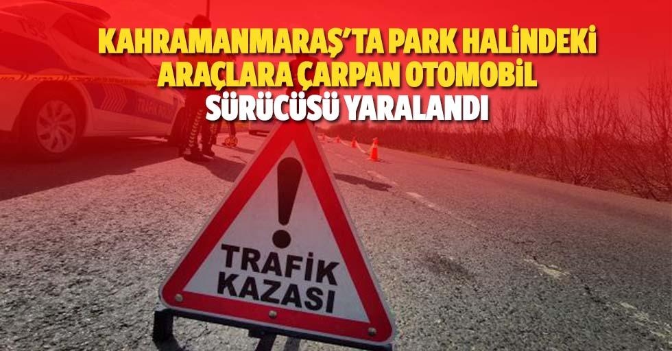 Kahramanmaraş'ta park halindeki araçlara çarpan otomobil sürücüsü yaralandı