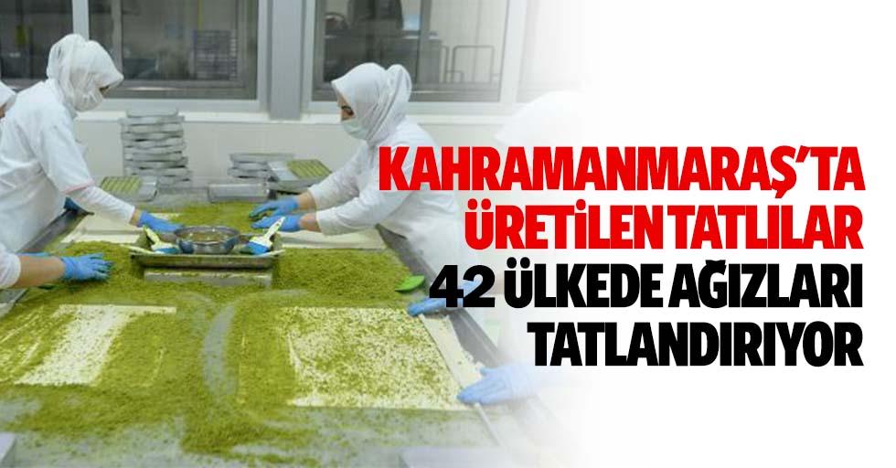Kahramanmaraş'ta üretilen tatlılar 42 ülkede ağızları tatlandırıyor