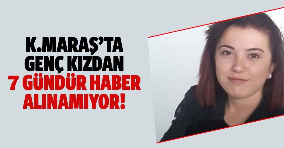 Kahramanmaraş'ta genç kızdan 7 gündür haber alınamıyor!