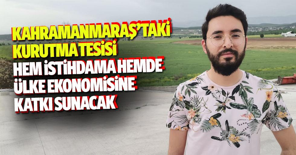 Kahramanmaraş'taki kurutma tesisi hem istihdama hemde ülke ekonomisine katkı sunacak