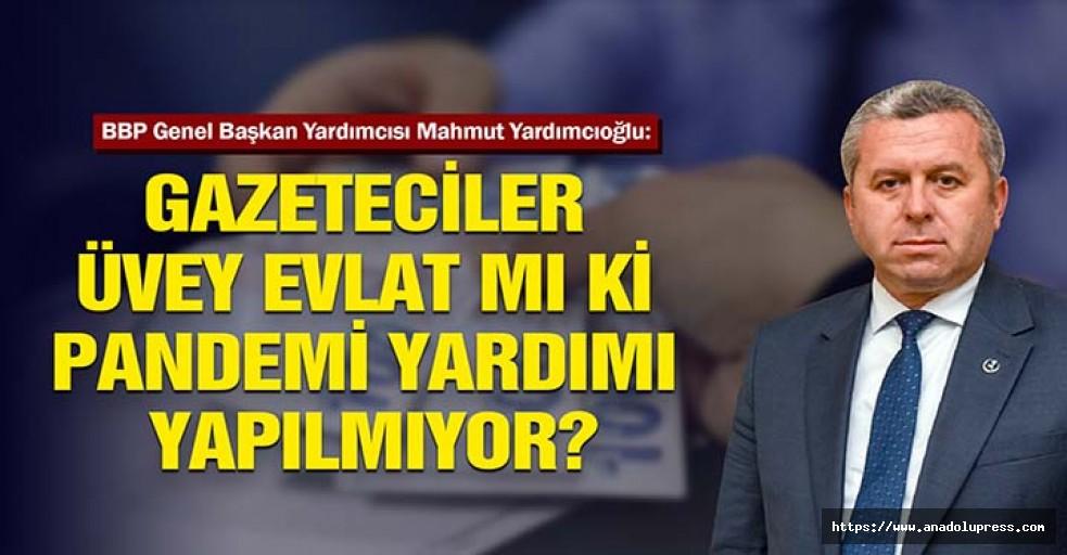 Yardımcıoğlu, Gazeteciler üvey evlat mı ki pandemi yardımı yapılmıyor?