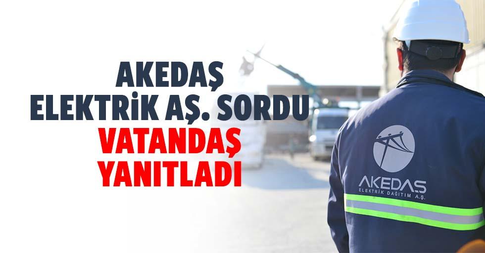 Akedaş Elektrik AŞ. Sordu Vatandaş Yanıtladı