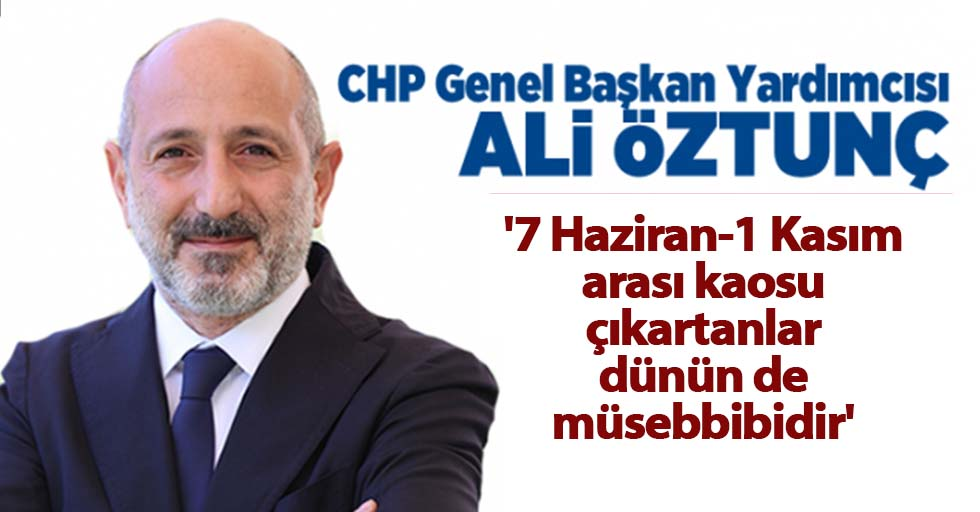 Ali Öztunç, '7 Haziran-1 Kasım arası kaosu çıkartanlar dünün de müsebbibidir'