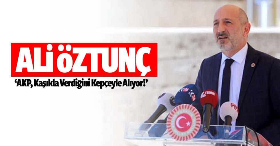 Ali Öztunç, 'AKP, Kaşıkla Verdiğini Kepçeyle Alıyor'