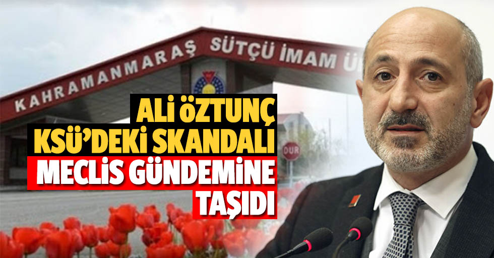 Ali Öztunç, KSÜ'deki skandalı meclis gündemine taşıdı