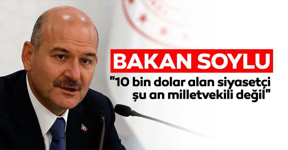 """Bakan Soylu: """"10 bin dolar alan siyasetçi şu an milletvekili değil"""""""