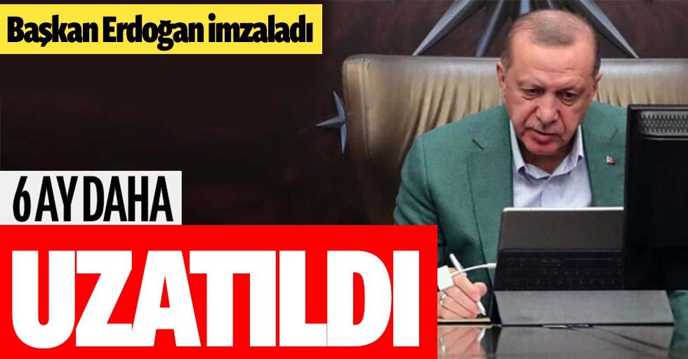 Başkan Erdoğan imzaladı süre 6 ay daha uzatıldı!