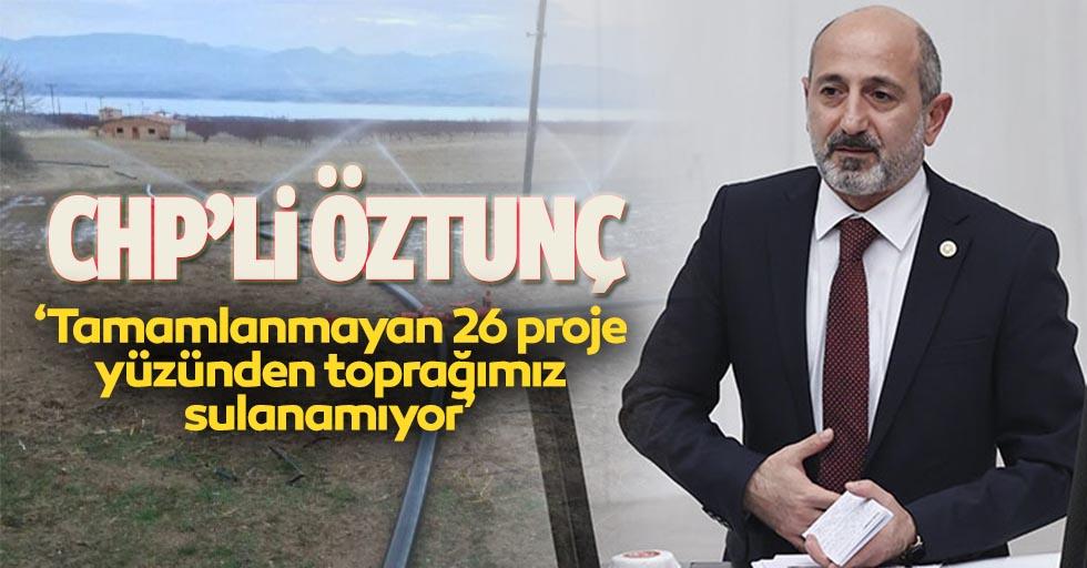 CHP'li Öztunç 'Tamamlanmayan 26 proje yüzünden toprağımız sulanamıyor'