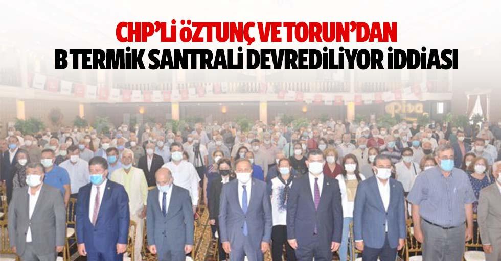 CHP'li Öztunç ve Torun'dan B termik santrali devrediliyor iddiası