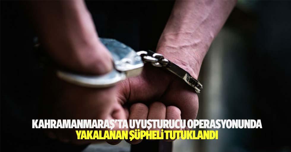 Kahramanmaraş'ta uyuşturucu operasyonunda yakalanan şüpheli tutuklandı