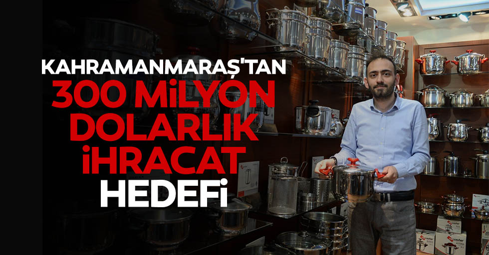 Kahramanmaraş'tan 300 milyon dolarlık ihracat hedefi
