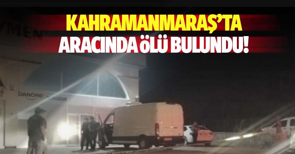 Kahramanmaraş'ta aracında ölü bulundu!