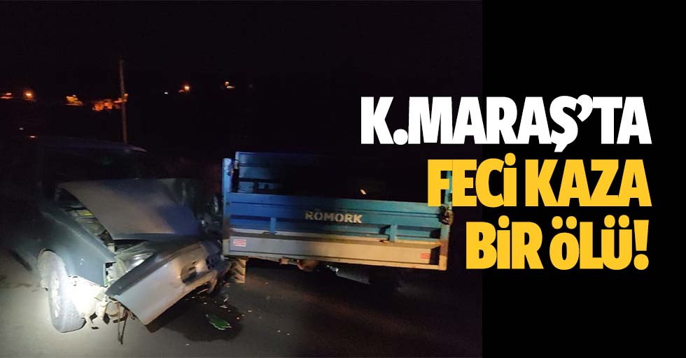 Kahramanmaraş'ta feci kaza, 1 ölü