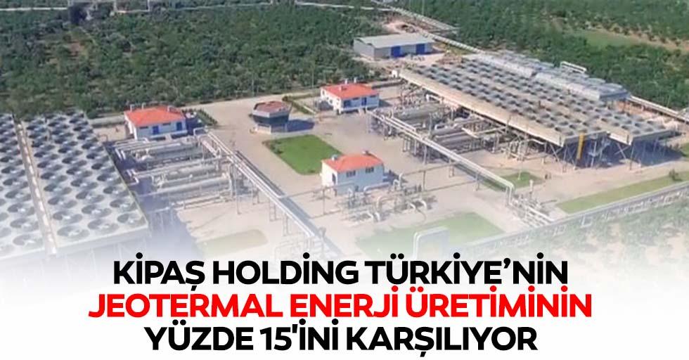 Kipaş Holding Türkiye'nin Jeotermal Enerji Üretiminin Yüzde 15'ini Karşılıyor