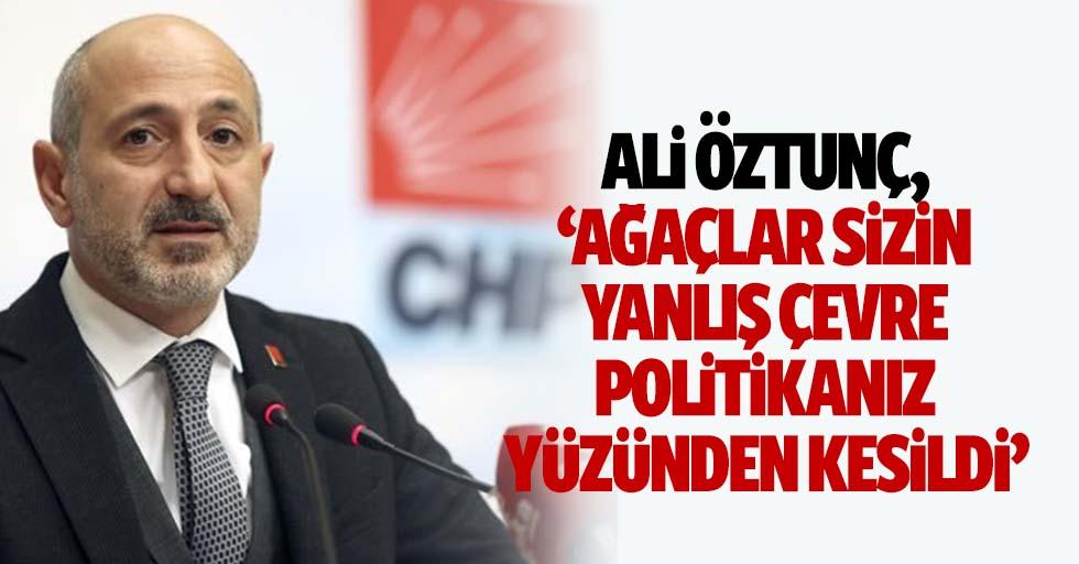Ali Öztunç, 'Ağaçlar sizin yanlış çevre politikanız yüzünden kesildi'