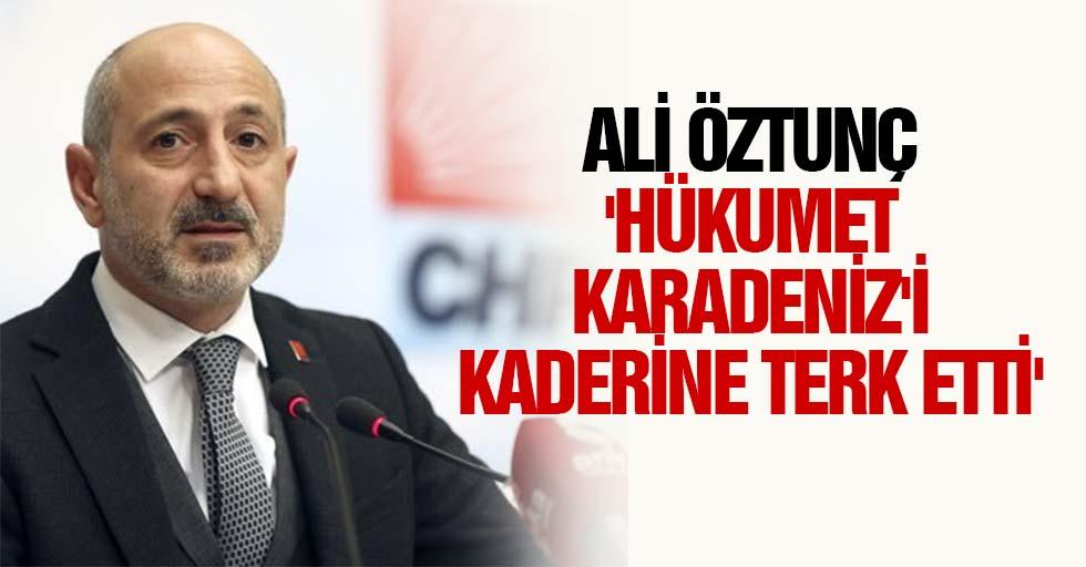 Ali Öztunç, 'Hükumet Karadeniz'i kaderine terk etti'