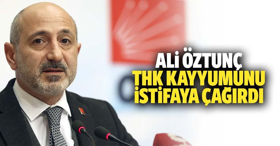 Ali Öztunç, THK kayyumunu istifaya çağırdı