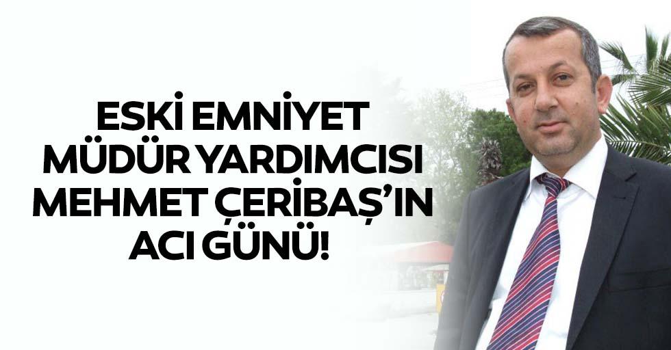 Eski emniyet müdür yardımcısı Mehmet Çeribaş'ın acı günü!