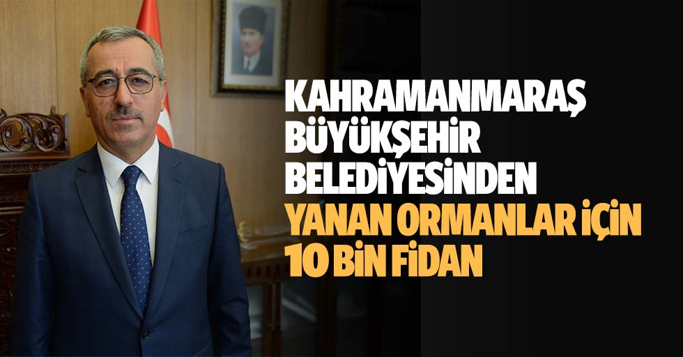 Kahramanmaraş Büyükşehir Belediyesinden Yanan Ormanlar İçin 10 Bin Fidan