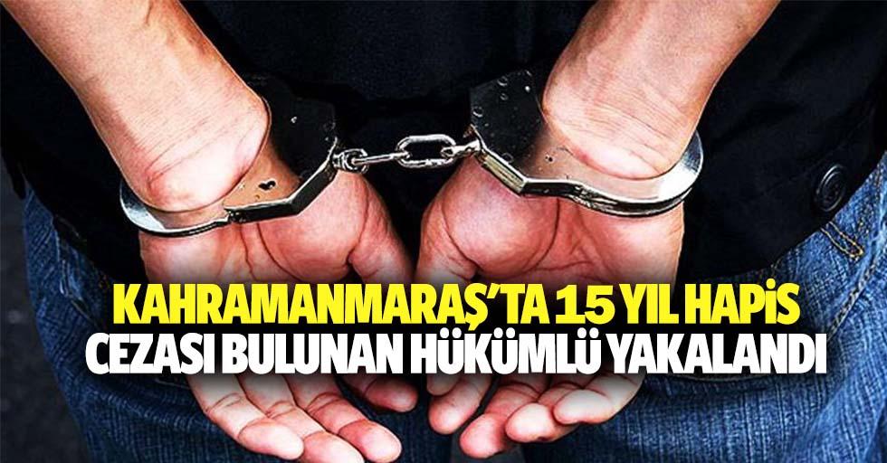 Kahramanmaraş'ta 15 yıl hapis cezası bulunan hükümlü yakalandı