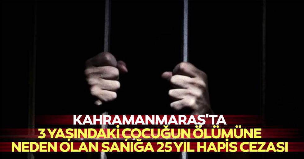 Kahramanmaraş'ta 3 yaşındaki çocuğun ölümüne neden olan sanığa 25 yıl hapis cezası