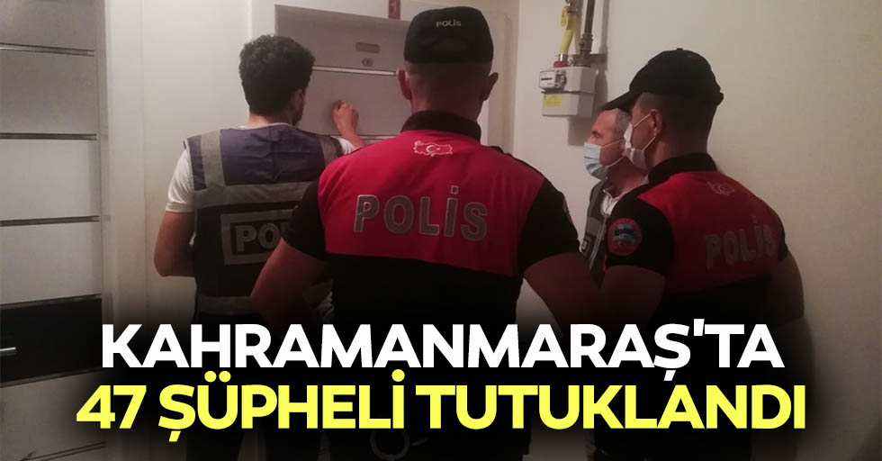 Kahramanmaraş'ta 47 şüpheli tutuklandı
