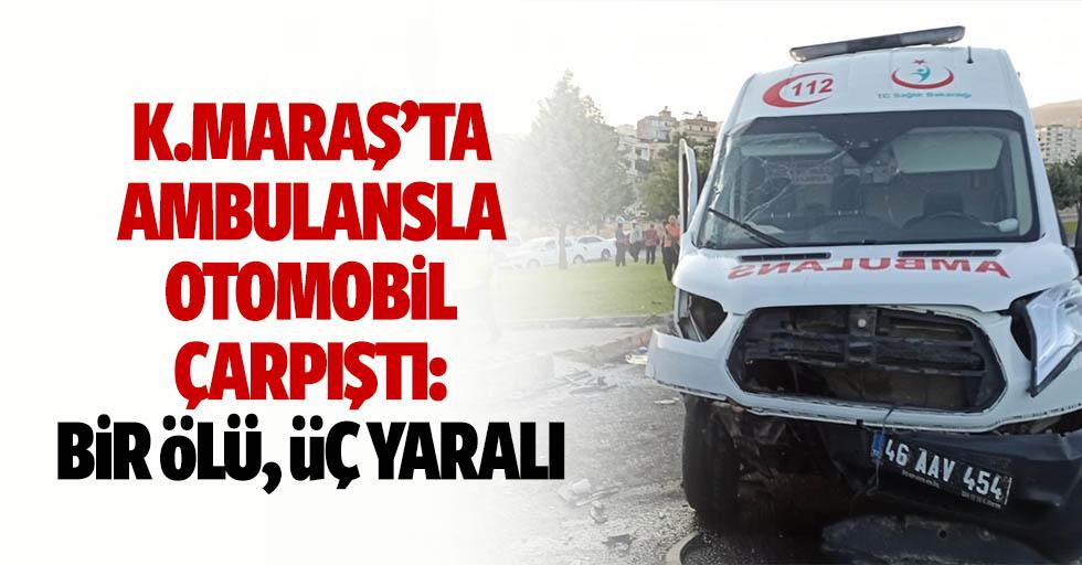 Kahramanmaraş'ta ambulansla otomobil çarpıştı: 1 ölü, 3 yaralı