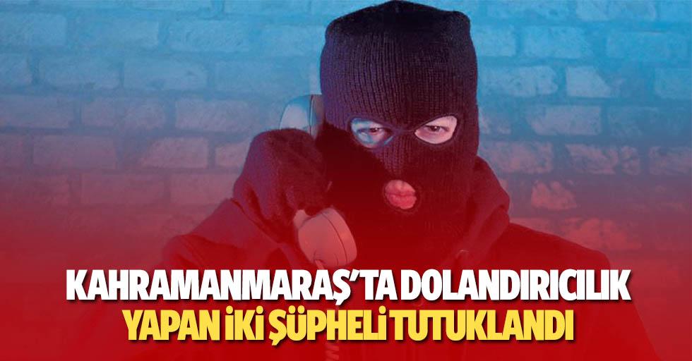 Kahramanmaraş'ta dolandırıcılık yapan 2 şüpheli tutuklandı